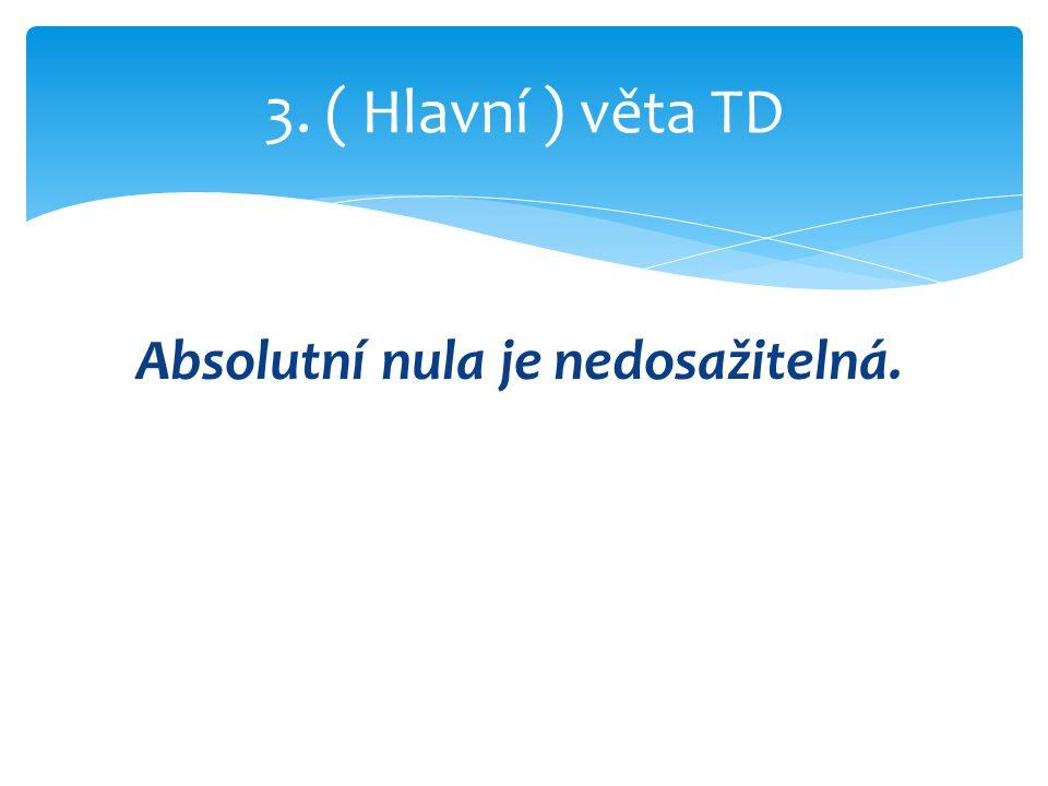 Absolutní nula je nedosažitelná. 3. ( Hlavní ) věta TD