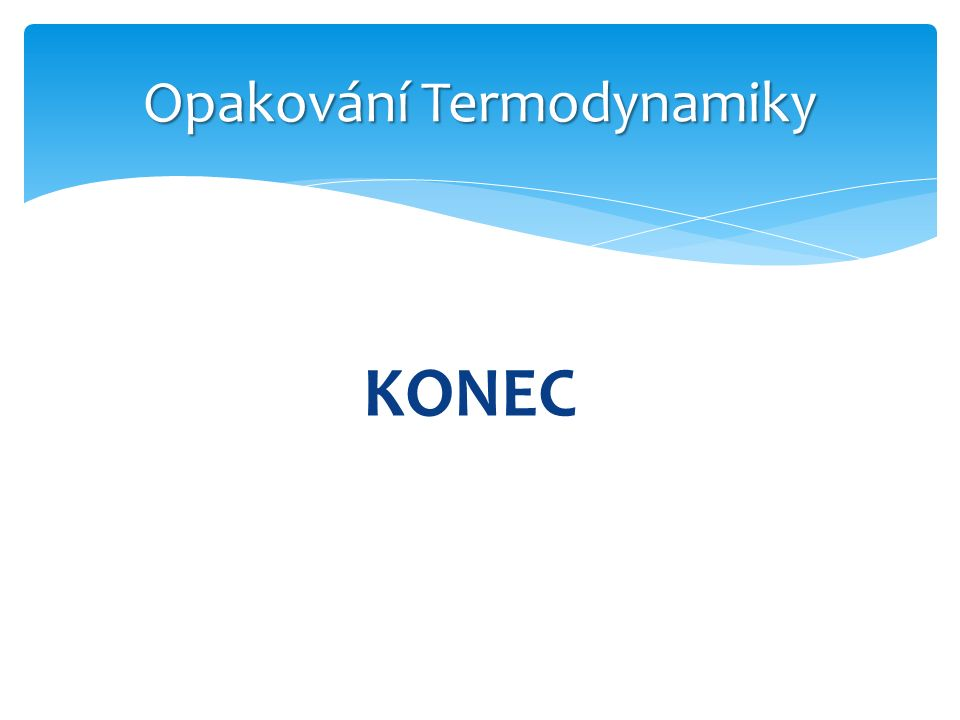 Opakování Termodynamiky KONEC