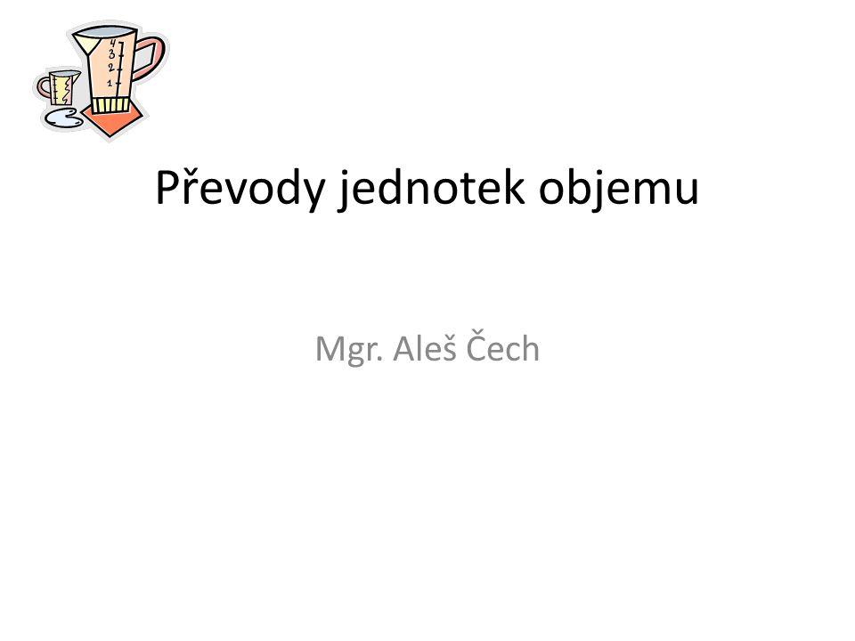 Převody jednotek objemu Mgr. Aleš Čech