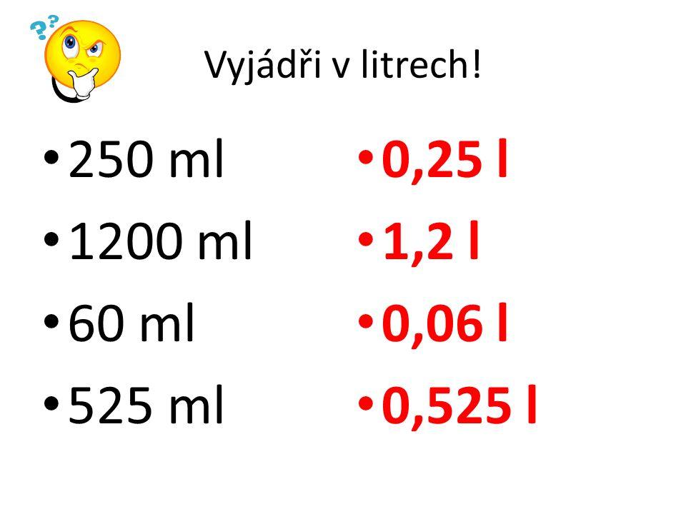 Vyjádři v litrech! 250 ml 1200 ml 60 ml 525 ml 0,25 l 1,2 l 0,06 l 0,525 l