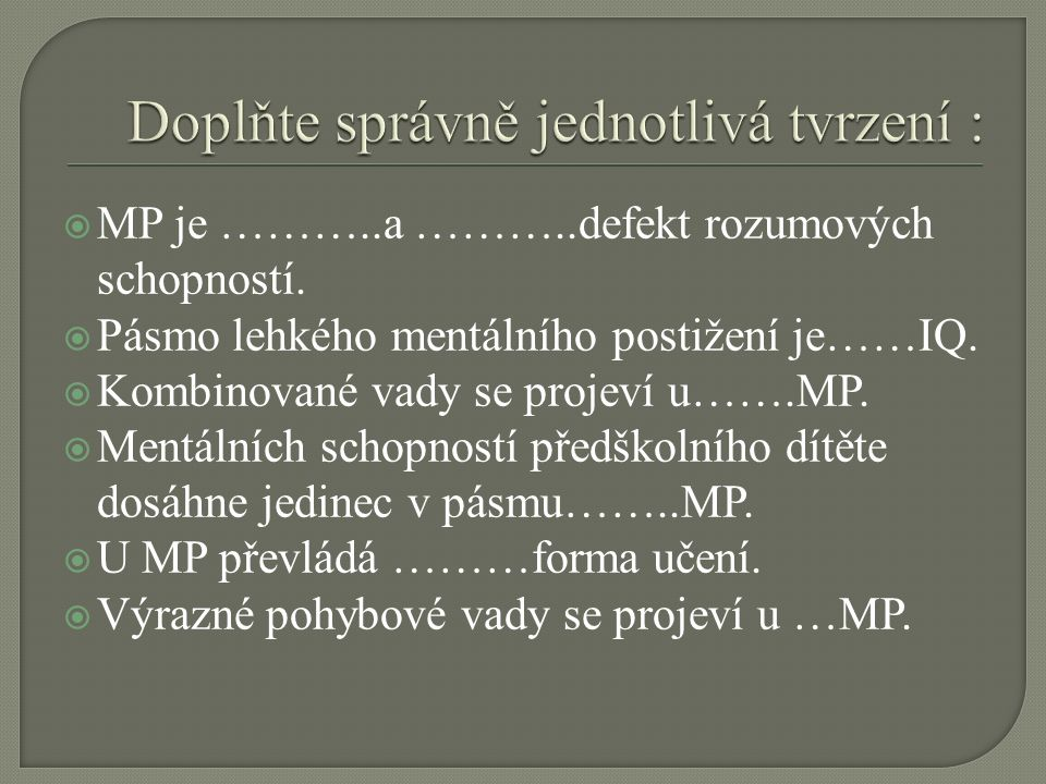  MP je ………..a ………..defekt rozumových schopností.  Pásmo lehkého mentálního postižení je……IQ.  Kombinované vady se projeví u…….MP.  Mentálních scho