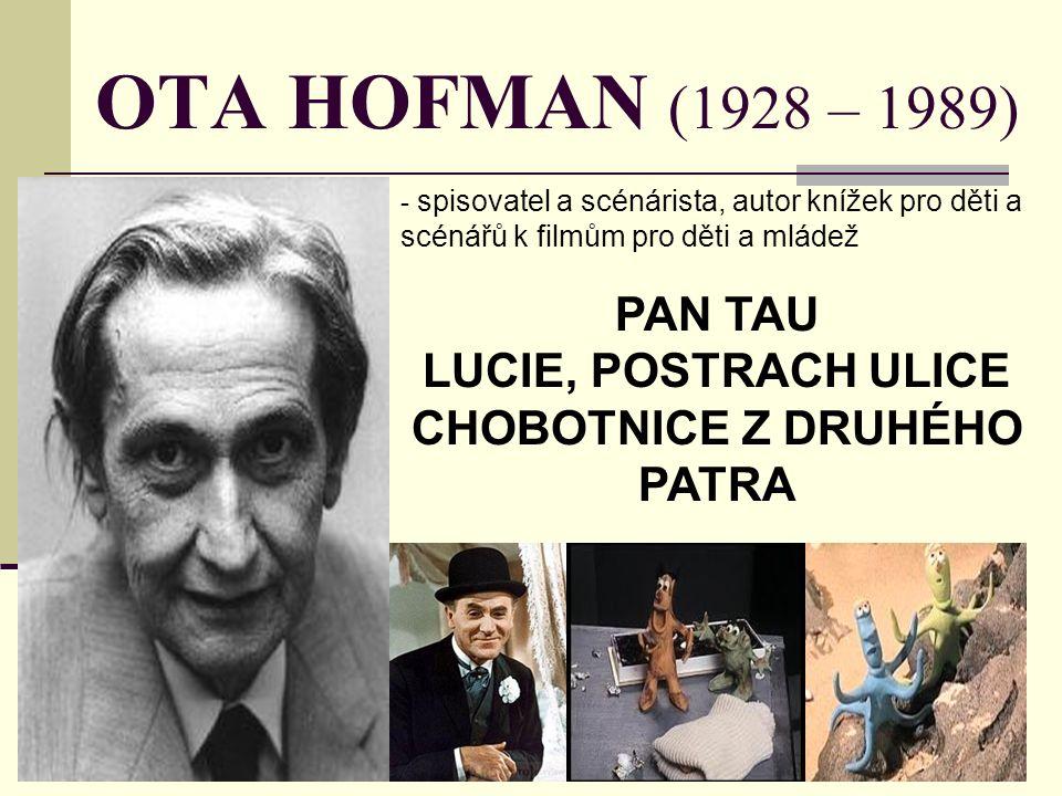 OTA HOFMAN (1928 – 1989) - s- spisovatel a scénárista, autor knížek pro děti a scénářů k filmům pro děti a mládež PAN TAU LUCIE, POSTRACH ULICE CHOBOTNICE Z DRUHÉHO PATRA