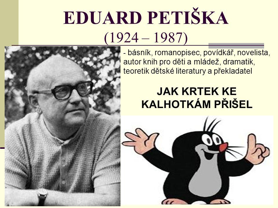 EDUARD PETIŠKA (1924 – 1987) - b- básník, romanopisec, povídkář, novelista, autor knih pro děti a mládež, dramatik, teoretik dětské literatury a překladatel JAK KRTEK KE KALHOTKÁM PŘIŠEL