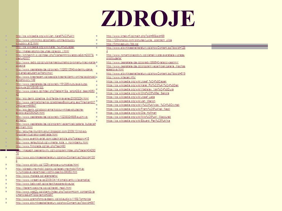 ZDROJE http://cs.wikipedia.org/wiki/Jan_Karafi%C3%A1t http://www.i-miminko.cz/pohadky-online-broucci- kroupovy.a12.html http://www.i-miminko.cz/pohadky-online-broucci- kroupovy.a12.html http://cs.wikipedia.org/wiki/Karel_%C4%8Capek http://malesvatonovice.unas.cz/expo_j.html http://knihaknih.ic.cz/index.php clanek=mrowietzova&dir=2007& menu=2007 http://knihaknih.ic.cz/index.php clanek=mrowietzova&dir=2007& menu=2007 http://www.radio.cz/cz/rubrika/naslouchatko/z-romanu-hraci-karla- polacka http://www.radio.cz/cz/rubrika/naslouchatko/z-romanu-hraci-karla- polacka http://www.ceskatelevize.cz/porady/1026310548-z-deniku-zaka- iii-b-aneb-edudant-a-francimor/ http://www.ceskatelevize.cz/porady/1026310548-z-deniku-zaka- iii-b-aneb-edudant-a-francimor/ http://www.krasnapani.cz/casopis-krasna/clanky-online/osobnosti- a-rozhovory/149 http://www.krasnapani.cz/casopis-krasna/clanky-online/osobnosti- a-rozhovory/149 http://www.ceskatelevize.cz/porady/151285-kubula-a-kuba- kubikula/28735095122/ http://www.ceskatelevize.cz/porady/151285-kubula-a-kuba- kubikula/28735095122/ http://www.cojeco.cz/index.php detail=1&s_lang=2&id_desc=853 42 http://www.cojeco.cz/index.php detail=1&s_lang=2&id_desc=853 42 http://sip.denik.cz/edice_dvd/ferda-mravenec20080224.html http://www.centralbohemia.cz/addressBookLang.asp thema=307 046&item=66587 http://www.centralbohemia.cz/addressBookLang.asp thema=307 046&item=66587 http://sip.denik.cz/odpocivarna/kocour-mikes-skutecne- existoval20090424.html http://sip.denik.cz/odpocivarna/kocour-mikes-skutecne- existoval20090424.html http://www.ceskatelevize.cz/porady/10238324985-supiny-z- anifestu/ http://www.ceskatelevize.cz/porady/10238324985-supiny-z- anifestu/ http://www.ceskatelevize.cz/program/vecernicek/galerie_bubaciah astrmani.html http://www.ceskatelevize.cz/program/vecernicek/galerie_bubaciah astrmani.html http://ajourneyroundmyskull.blogspot.com/2009/10/not-so- forgotten-illustrator-josef-lada.html http://ajourneyroundmyskull.blogspot.com/2009/10/not