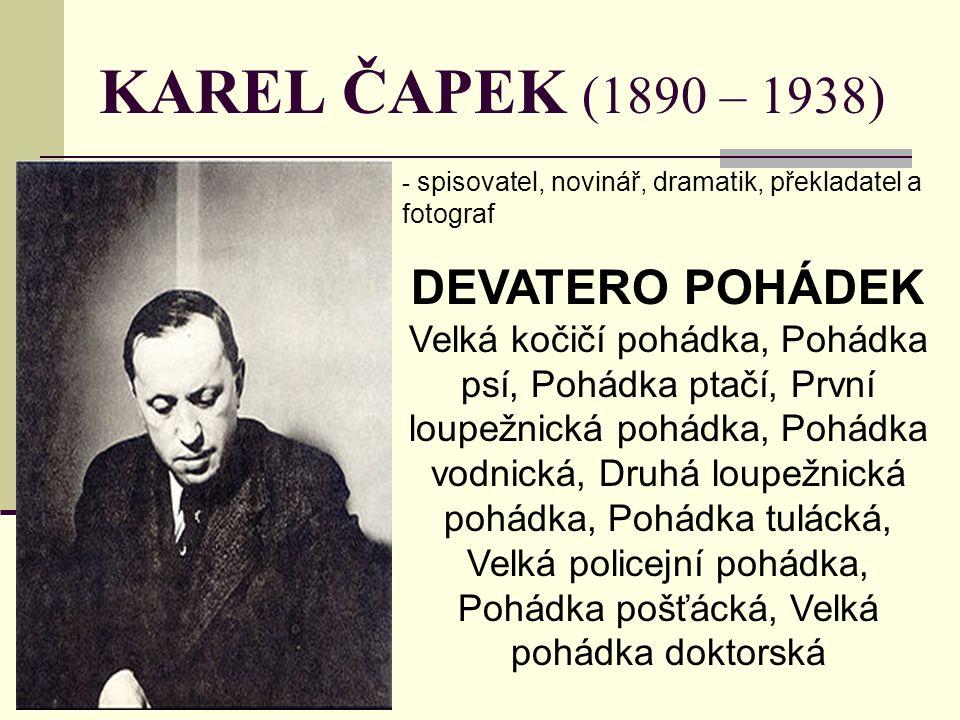 KAREL ČAPEK (1890 – 1938) - spisovatel, novinář, dramatik, překladatel a fotograf DEVATERO POHÁDEK Velká kočičí pohádka, Pohádka psí, Pohádka ptačí, První loupežnická pohádka, Pohádka vodnická, Druhá loupežnická pohádka, Pohádka tulácká, Velká policejní pohádka, Pohádka pošťácká, Velká pohádka doktorská