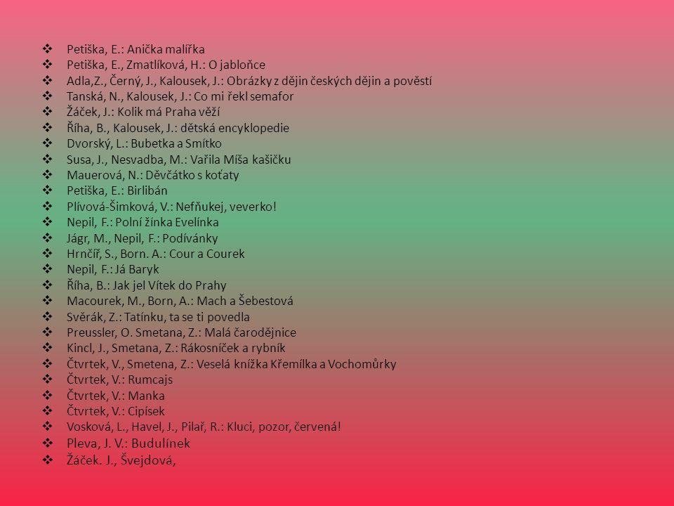  Petiška, E.: Anička malířka  Petiška, E., Zmatlíková, H.: O jabloňce  Adla,Z., Černý, J., Kalousek, J.: Obrázky z dějin českých dějin a pověstí  Tanská, N., Kalousek, J.: Co mi řekl semafor  Žáček, J.: Kolik má Praha věží  Říha, B., Kalousek, J.: dětská encyklopedie  Dvorský, L.: Bubetka a Smítko  Susa, J., Nesvadba, M.: Vařila Míša kašičku  Mauerová, N.: Děvčátko s koťaty  Petiška, E.: Birlibán  Plívová-Šimková, V.: Nefňukej, veverko.