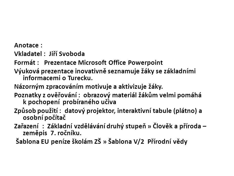 Anotace : Vkladatel : Jiří Svoboda Formát : Prezentace Microsoft Office Powerpoint Výuková prezentace inovativně seznamuje žáky se základními informacemi o Turecku.