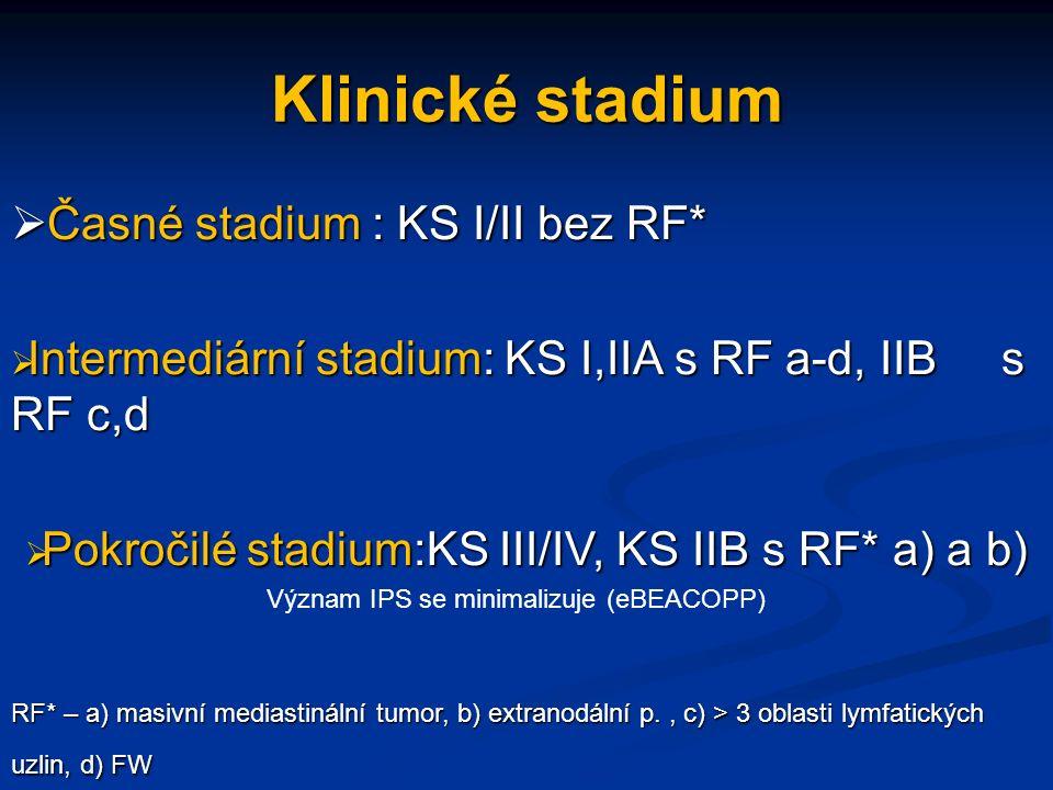 Klinické stadium  Časné stadium : KS I/II bez RF*  Intermediární stadium: KS I,IIA s RF a-d, IIB s RF c,d  Pokročilé stadium:KS III/IV, KS IIB s RF* a) a b) Význam IPS se minimalizuje (eBEACOPP) RF* – a) masivní mediastinální tumor, b) extranodální p., c) > 3 oblasti lymfatických uzlin, d) FW