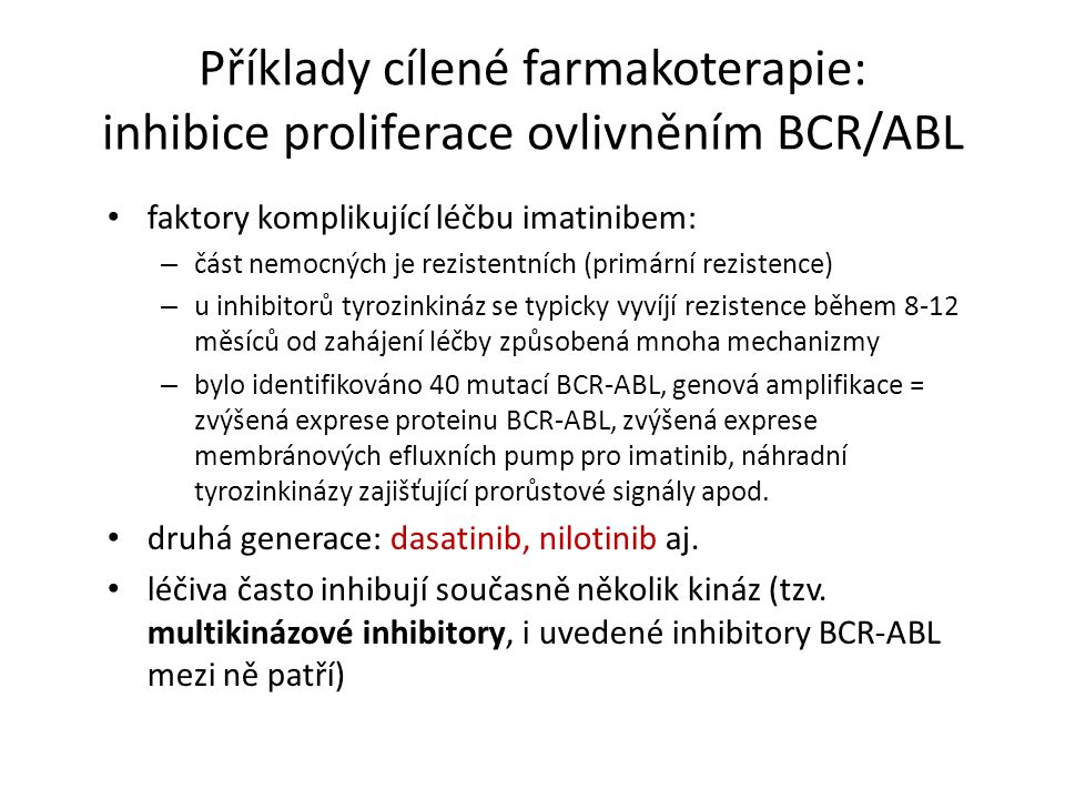 Příklady cílené farmakoterapie: inhibice proliferace ovlivněním BCR/ABL faktory komplikující léčbu imatinibem: – část nemocných je rezistentních (primární rezistence) – u inhibitorů tyrozinkináz se typicky vyvíjí rezistence během 8-12 měsíců od zahájení léčby způsobená mnoha mechanizmy – bylo identifikováno 40 mutací BCR-ABL, genová amplifikace = zvýšená exprese proteinu BCR-ABL, zvýšená exprese membránových efluxních pump pro imatinib, náhradní tyrozinkinázy zajišťující prorůstové signály apod.