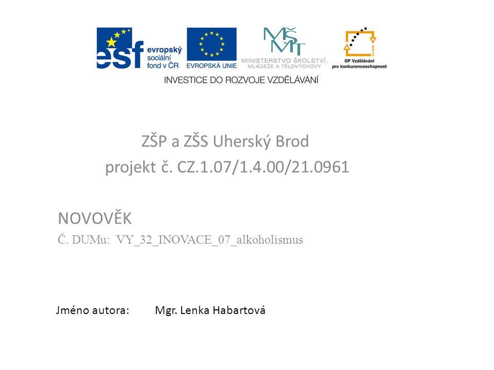 ZŠP a ZŠS Uherský Brod projekt č. CZ.1.07/1.4.00/21.0961 NOVOVĚK Č. DUMu: VY_32_INOVACE_07_alkoholismus Jméno autora:Mgr. Lenka Habartová