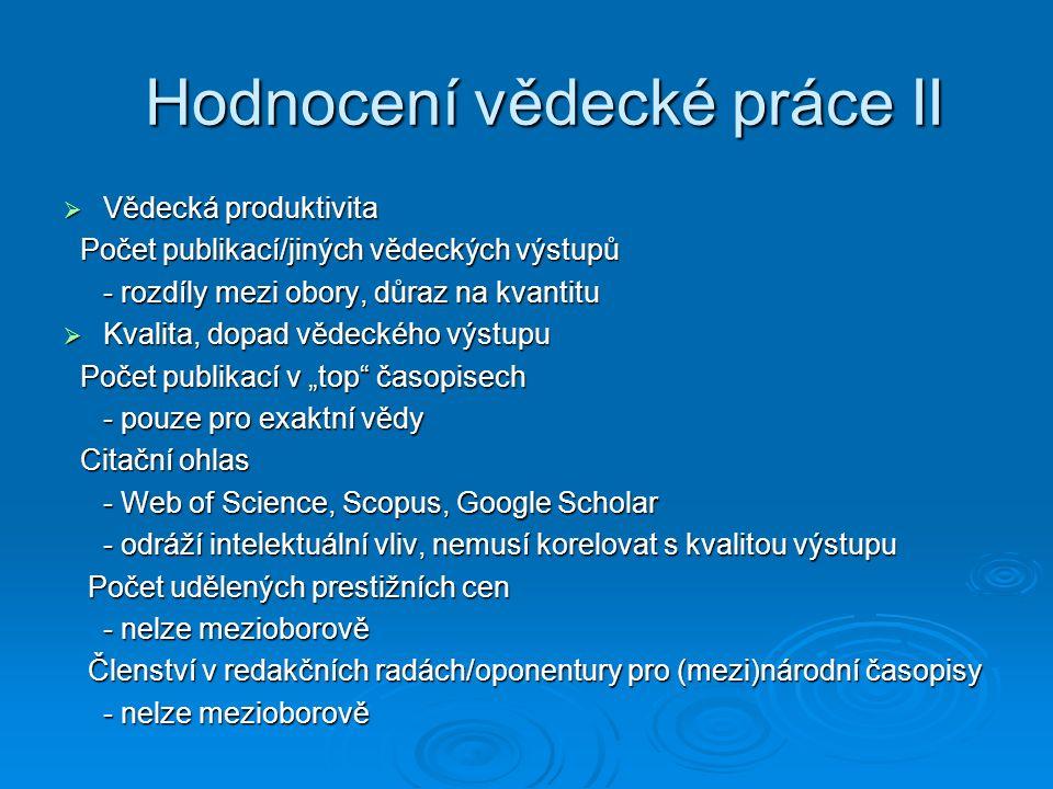 """ Vědecká produktivita Počet publikací/jiných vědeckých výstupů Počet publikací/jiných vědeckých výstupů - rozdíly mezi obory, důraz na kvantitu  Kvalita, dopad vědeckého výstupu Počet publikací v """"top časopisech Počet publikací v """"top časopisech - pouze pro exaktní vědy Citační ohlas Citační ohlas - Web of Science, Scopus, Google Scholar - odráží intelektuální vliv, nemusí korelovat s kvalitou výstupu Počet udělených prestižních cen Počet udělených prestižních cen - nelze mezioborově - nelze mezioborově Členství v redakčních radách/oponentury pro (mezi)národní časopisy Členství v redakčních radách/oponentury pro (mezi)národní časopisy - nelze mezioborově Hodnocení vědecké práce II"""