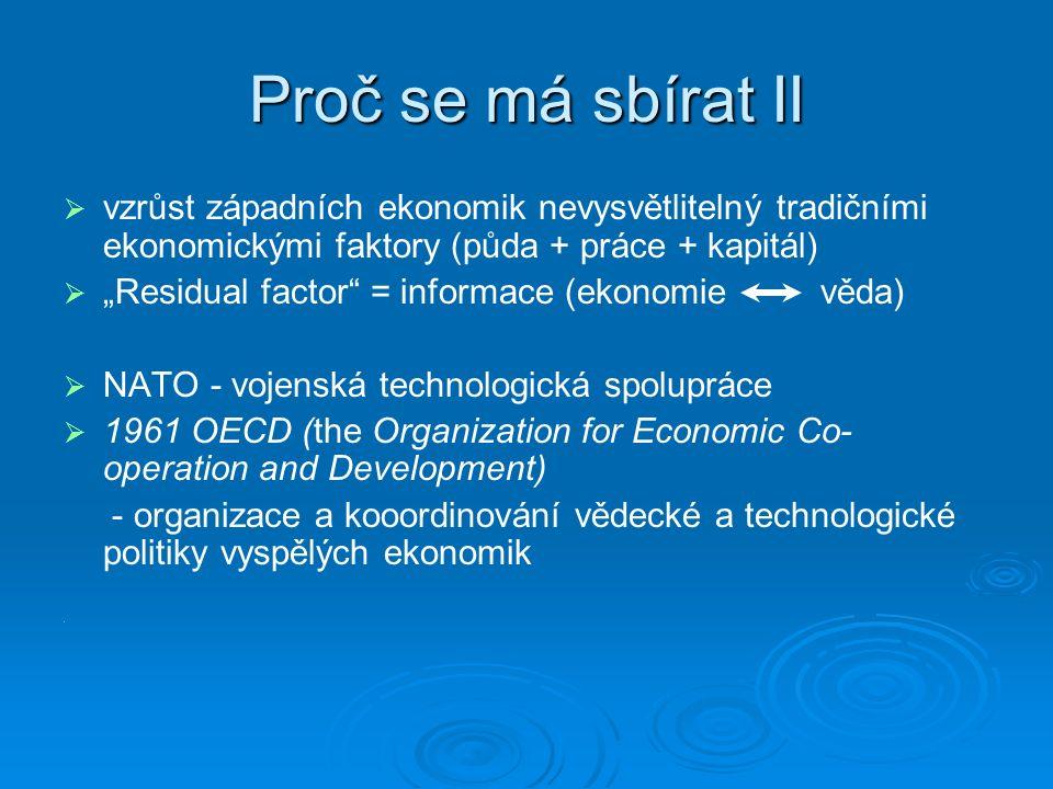 """Proč se má sbírat II   vzrůst západních ekonomik nevysvětlitelný tradičními ekonomickými faktory (půda + práce + kapitál)   """"Residual factor = informace (ekonomie věda)   NATO - vojenská technologická spolupráce   1961 OECD (the Organization for Economic Co- operation and Development) - organizace a kooordinování vědecké a technologické politiky vyspělých ekonomik."""