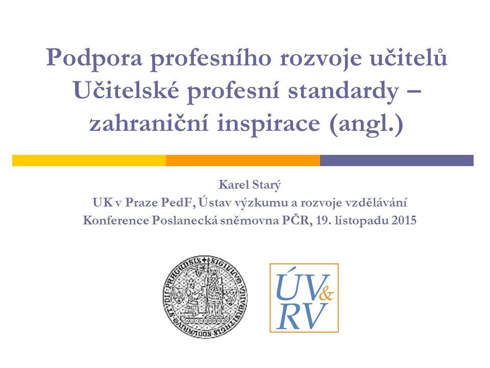 Podpora profesního rozvoje učitelů Učitelské profesní standardy – zahraniční inspirace (angl.) Karel Starý UK v Praze PedF, Ústav výzkumu a rozvoje vz