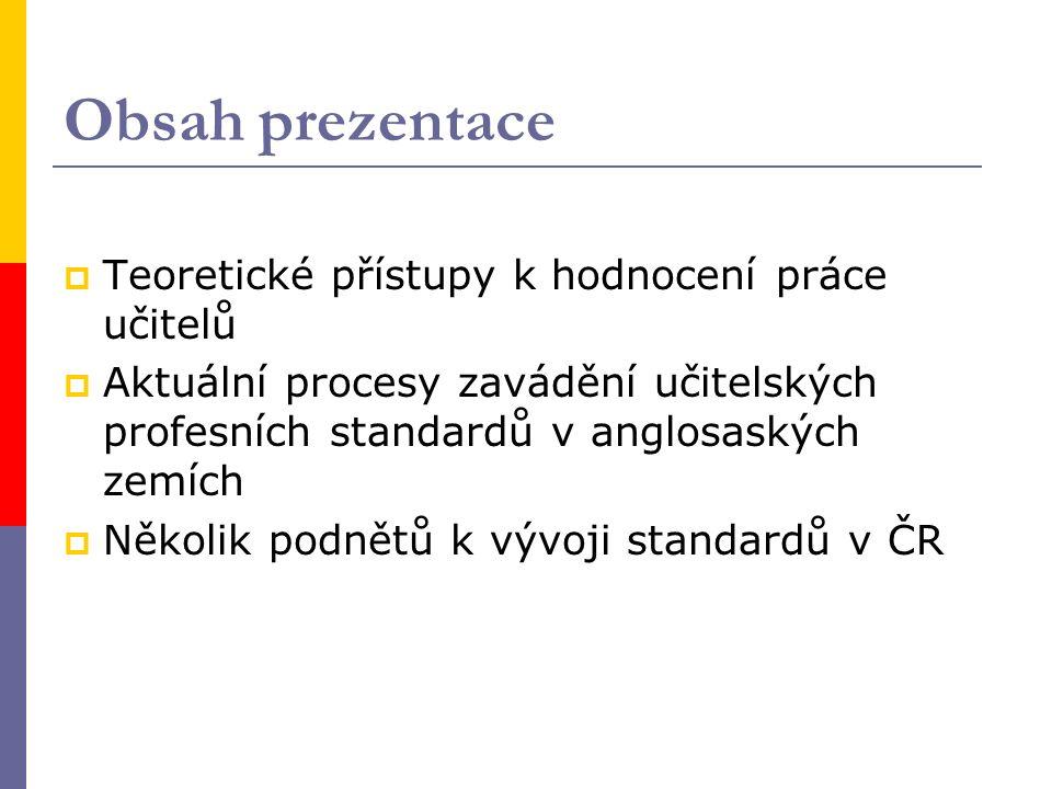 Obsah prezentace  Teoretické přístupy k hodnocení práce učitelů  Aktuální procesy zavádění učitelských profesních standardů v anglosaských zemích  Několik podnětů k vývoji standardů v ČR