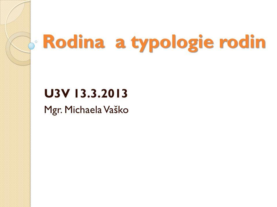 Rodina a typologie rodin U3V 13.3.2013 Mgr. Michaela Vaško