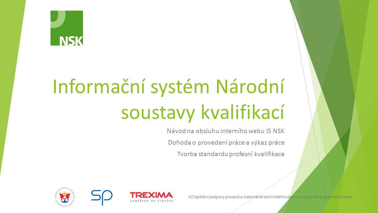 VZ Zajištění podpory procesů a materiálně technického zázemí pro jednání pracovních skupin Informační systém NSK  Informační system Národní soustavy kvalifikací (IS NSK) je internetová aplikace, která umožňuje provádět správu sektorových rad, pracovních skupin, uživatelů, organizací, dohod, výkazů práce, profesních kvalifikací včetně procesů jejich zpracování, jednotlivých týmů NSK a dalších evidencí NSK.