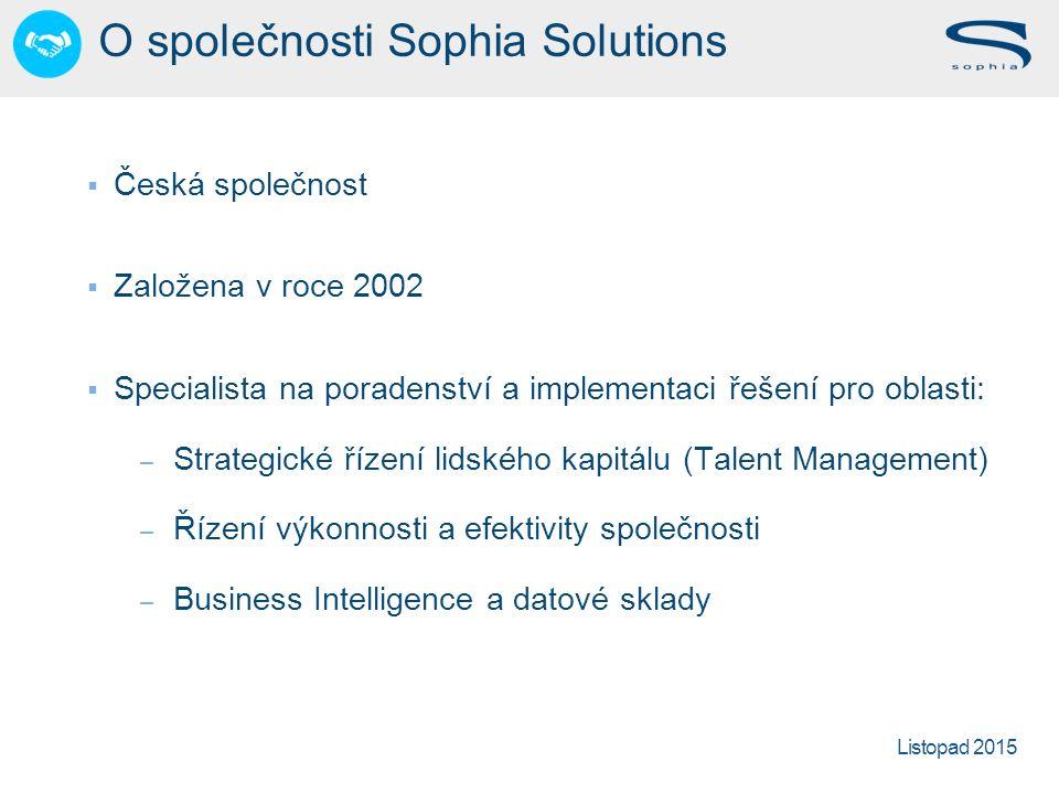 Listopad 2015 O společnosti Sophia Solutions  Česká společnost  Založena v roce 2002  Specialista na poradenství a implementaci řešení pro oblasti: – Strategické řízení lidského kapitálu (Talent Management) – Řízení výkonnosti a efektivity společnosti – Business Intelligence a datové sklady