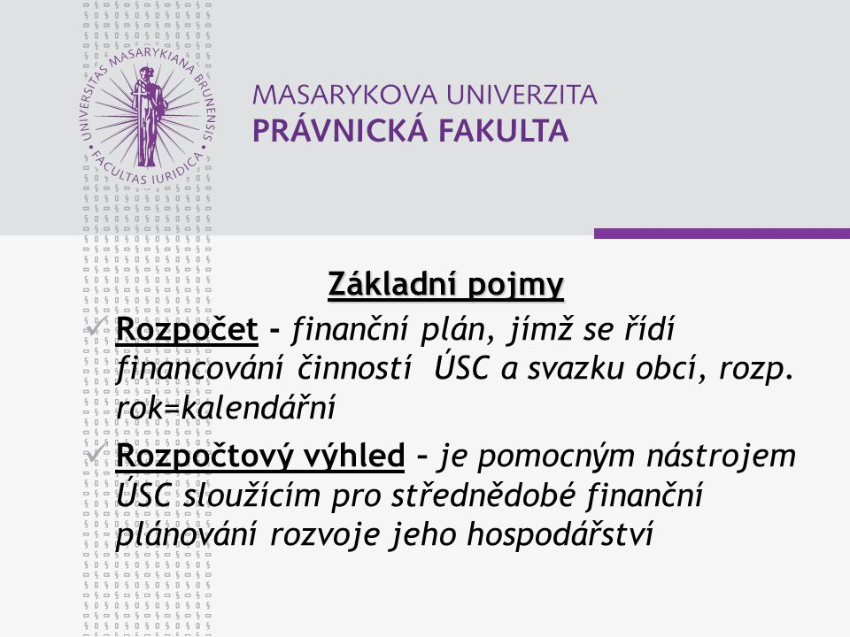 Základní pojmy Rozpočet - finanční plán, jímž se řídí financování činností ÚSC a svazku obcí, rozp.