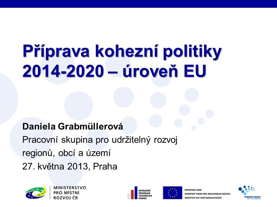 Daniela Grabmüllerová Pracovní skupina pro udržitelný rozvoj regionů, obcí a území 27. května 2013, Praha Příprava kohezní politiky 2014-2020 – úroveň