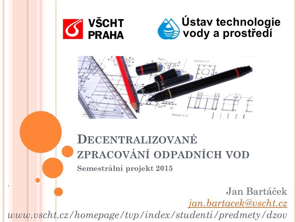 Ústav technologie vody a prostředí Jan Bartáček jan.bartacek@vscht.cz www.vscht.cz/homepage/tvp/index/studenti/predmety/dzov D ECENTRALIZOVANÉ ZPRACOVÁNÍ ODPADNÍCH VOD Semestrální projekt 2015