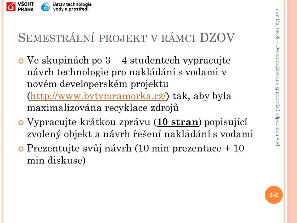 Jan Bartáček – Decentralizované zpracování odpadních vod Ústav technologie vody a prostředí S EMESTRÁLNÍ PROJEKT V RÁMCI DZOV Ve skupinách po 3 – 4 studentech vypracujte návrh technologie pro nakládání s vodami v novém developerském projektu (http://www.bytymramorka.cz/) tak, aby byla maximalizována recyklace zdrojůhttp://www.bytymramorka.cz/ Vypracujte krátkou zprávu ( 10 stran ) popisující zvolený objekt a návrh řešení nakládání s vodami Prezentujte svůj návrh (10 min prezentace + 10 min diskuse) 2-2