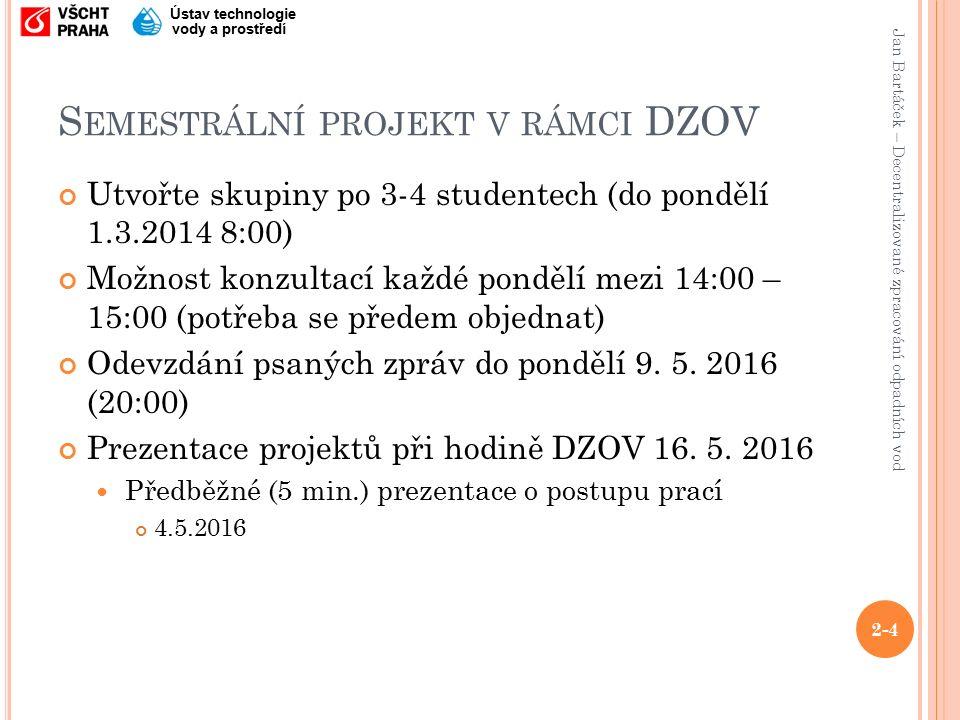 Jan Bartáček – Decentralizované zpracování odpadních vod Ústav technologie vody a prostředí S EMESTRÁLNÍ PROJEKT V RÁMCI DZOV Utvořte skupiny po 3-4 studentech (do pondělí 1.3.2014 8:00) Možnost konzultací každé pondělí mezi 14:00 – 15:00 (potřeba se předem objednat) Odevzdání psaných zpráv do pondělí 9.