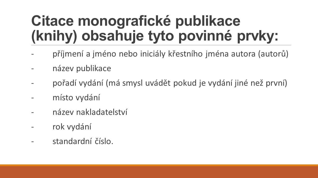 Citace monografické publikace (knihy) obsahuje tyto povinné prvky: -příjmení a jméno nebo iniciály křestního jména autora (autorů) -název publikace -p