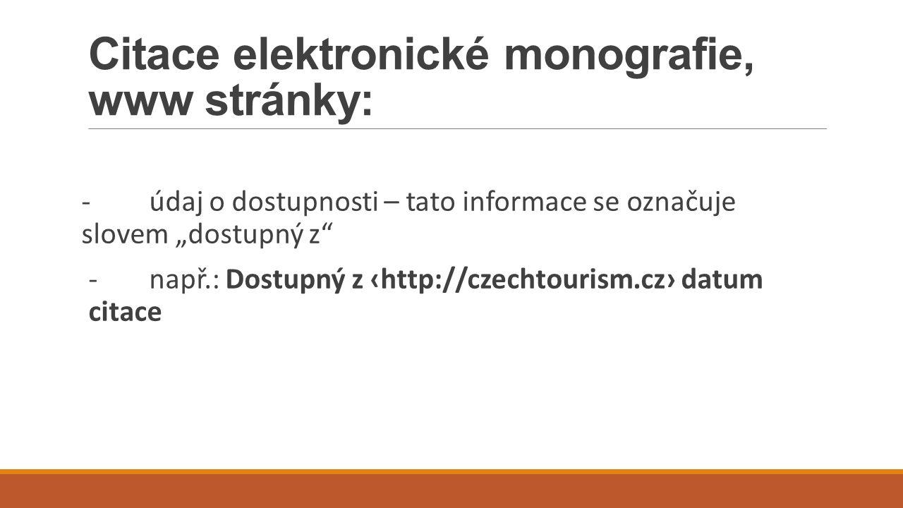 """Citace elektronické monografie, www stránky: -údaj o dostupnosti – tato informace se označuje slovem """"dostupný z -např.: Dostupný z ‹http://czechtourism.cz› datum citace"""