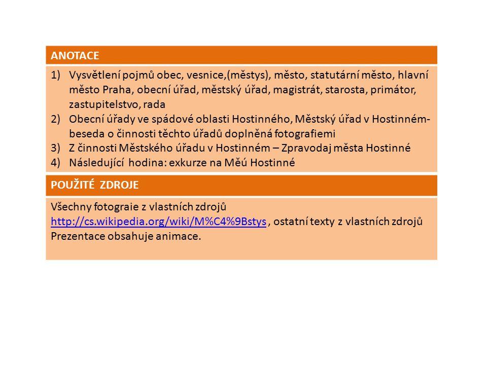 ANOTACE 1)Vysvětlení pojmů obec, vesnice,(městys), město, statutární město, hlavní město Praha, obecní úřad, městský úřad, magistrát, starosta, primátor, zastupitelstvo, rada 2)Obecní úřady ve spádové oblasti Hostinného, Městský úřad v Hostinném- beseda o činnosti těchto úřadů doplněná fotografiemi 3)Z činnosti Městského úřadu v Hostinném – Zpravodaj města Hostinné 4)Následující hodina: exkurze na Měú Hostinné POUŽITÉ ZDROJE Všechny fotograie z vlastních zdrojů http://cs.wikipedia.org/wiki/M%C4%9Bstyshttp://cs.wikipedia.org/wiki/M%C4%9Bstys, ostatní texty z vlastních zdrojů Prezentace obsahuje animace.
