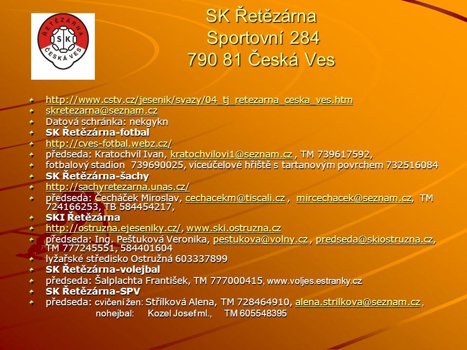 SK Řetězárna Sportovní 284 790 81 Česká Ves http://www.cstv.cz/jesenik/svazy/04_tj_retezarna_ceska_ves.htm skretezarna@seznam.cz Datová schránka: nekgykn SK Řetězárna-fotbal http://cves-fotbal.webz.cz/ předseda: Kratochvíl Ivan, kratochvilovi1@seznam.cz, TM 739617592, kratochvilovi1@seznam.cz fotbalový stadion 739690025, víceúčelové hřiště s tartanovým povrchem 732516084 SK Řetězárna-šachy http://sachyretezarna.unas.cz/ předseda: Čecháček Miroslav, cechacekm@tiscali.cz, mircechacek@seznam.cz, TM 724166253, TB 584454217, cechacekm@tiscali.czmircechacek@seznam.czcechacekm@tiscali.czmircechacek@seznam.cz SKI Řetězárna http://ostruzna.ejeseniky.cz/http://ostruzna.ejeseniky.cz/, www.ski.ostruzna.cz www.ski.ostruzna.cz http://ostruzna.ejeseniky.cz/www.ski.ostruzna.cz předseda: Ing.