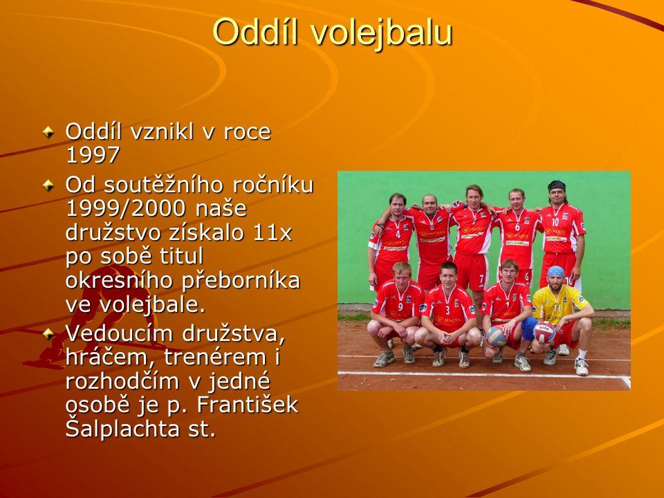Oddíl volejbalu Oddíl vznikl v roce 1997 Od soutěžního ročníku 1999/2000 naše družstvo získalo 11x po sobě titul okresního přeborníka ve volejbale.