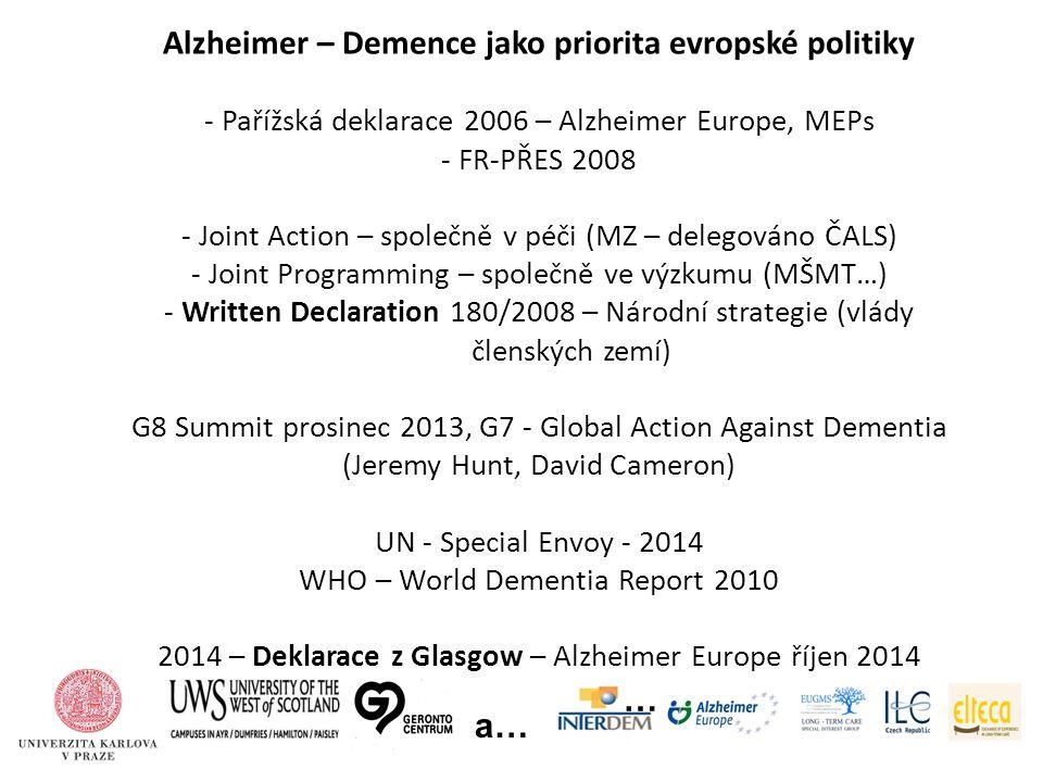 Alzheimer – Demence jako priorita evropské politiky - Pařížská deklarace 2006 – Alzheimer Europe, MEPs - FR-PŘES 2008 - Joint Action – společně v péči (MZ – delegováno ČALS) - Joint Programming – společně ve výzkumu (MŠMT…) - Written Declaration 180/2008 – Národní strategie (vlády členských zemí) G8 Summit prosinec 2013, G7 - Global Action Against Dementia (Jeremy Hunt, David Cameron) UN - Special Envoy - 2014 WHO – World Dementia Report 2010 2014 – Deklarace z Glasgow – Alzheimer Europe říjen 2014 … a…