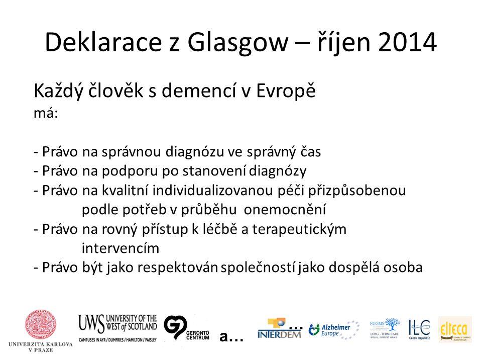 Deklarace z Glasgow – říjen 2014 … a… Každý člověk s demencí v Evropě má: - Právo na správnou diagnózu ve správný čas - Právo na podporu po stanovení diagnózy - Právo na kvalitní individualizovanou péči přizpůsobenou podle potřeb v průběhu onemocnění - Právo na rovný přístup k léčbě a terapeutickým intervencím - Právo být jako respektován společností jako dospělá osoba