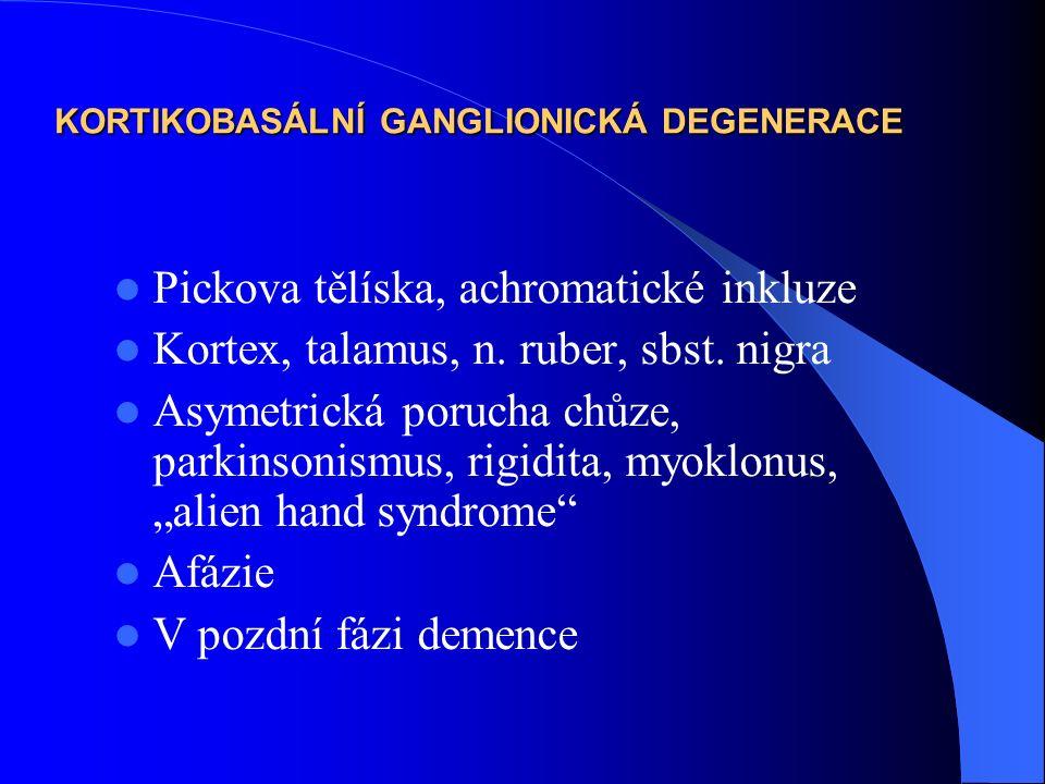 KORTIKOBASÁLNÍ GANGLIONICKÁ DEGENERACE Pickova tělíska, achromatické inkluze Kortex, talamus, n. ruber, sbst. nigra Asymetrická porucha chůze, parkins