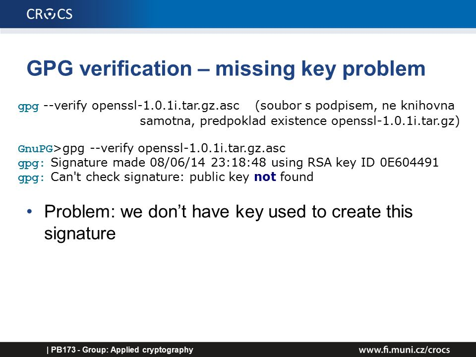 GPG verification – missing key problem Problem: we don't have key used to create this signature | PB173 - Group: Applied cryptography gpg --verify openssl-1.0.1i.tar.gz.asc (soubor s podpisem, ne knihovna samotna, predpoklad existence openssl-1.0.1i.tar.gz) GnuPG >gpg --verify openssl-1.0.1i.tar.gz.asc gpg: Signature made 08/06/14 23:18:48 using RSA key ID 0E604491 gpg: Can t check signature: public key not found