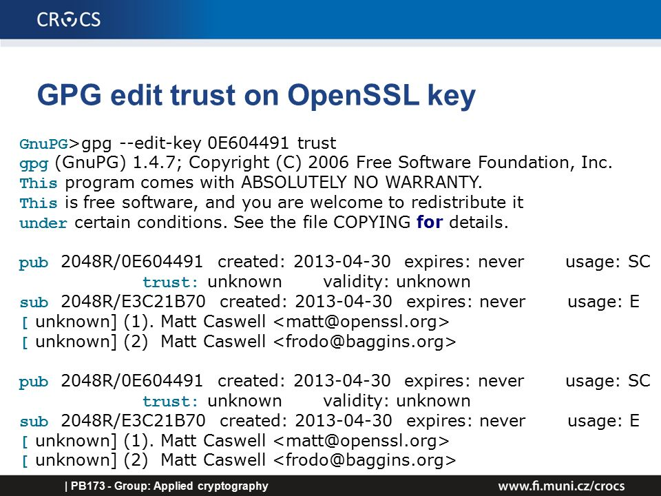 GPG edit trust on OpenSSL key | PB173 - Group: Applied cryptography GnuPG >gpg --edit-key 0E604491 trust gpg (GnuPG) 1.4.7; Copyright (C) 2006 Free Software Foundation, Inc.