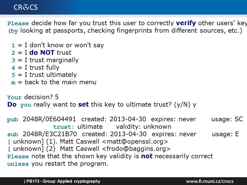 GPG verification – finally correct | PB173 - Group: Applied cryptography GnuPG >gpg --verify openssl-1.0.1i.tar.gz.asc gpg: Signature made 08/06/14 23:18:48 using RSA key ID 0E604491 gpg: Good signature from Matt Caswell gpg: aka Matt Caswell