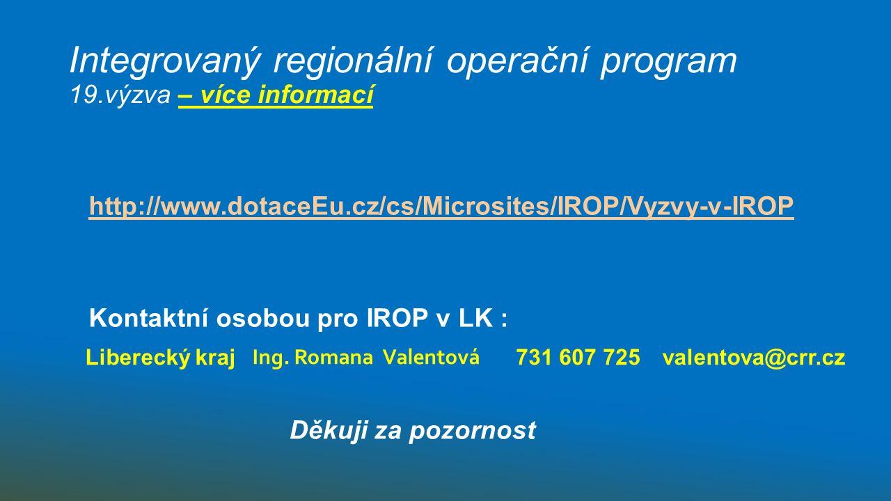Integrovaný regionální operační program 19.výzva – více informací http://www.dotaceEu.cz/cs/Microsites/IROP/Vyzvy-v-IROP Kontaktní osobou pro IROP v LK : Děkuji za pozornost Liberecký kraj Ing.