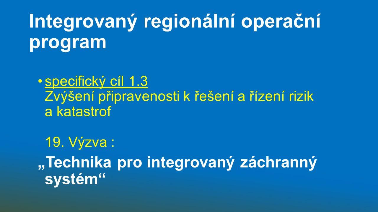 Integrovaný regionální operační program specifický cíl 1.3 Zvýšení připravenosti k řešení a řízení rizik a katastrof 19.