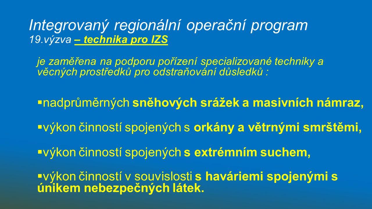 Integrovaný regionální operační program 19.výzva – technika pro IZS je zaměřena na podporu pořízení specializované techniky a věcných prostředků pro odstraňování důsledků :  nadprůměrných sněhových srážek a masivních námraz,  výkon činností spojených s orkány a větrnými smrštěmi,  výkon činností spojených s extrémním suchem,  výkon činností v souvislosti s haváriemi spojenými s únikem nebezpečných látek.