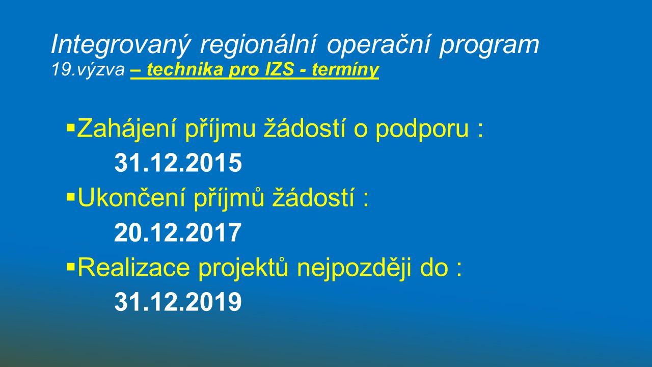Integrovaný regionální operační program 19.výzva – technika pro IZS - termíny  Zahájení příjmu žádostí o podporu : 31.12.2015  Ukončení příjmů žádostí : 20.12.2017  Realizace projektů nejpozději do : 31.12.2019