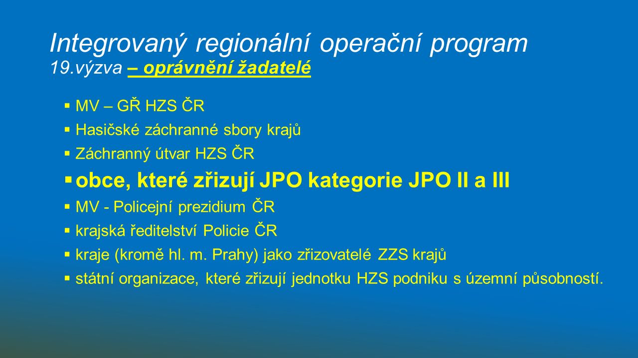 Integrovaný regionální operační program 19.výzva – oprávnění žadatelé  obce, které zřizují JPO kategorie JPO II a III  + současně dislokovaných v území, které bylo vyhodnoceno jako území s určitou úrovní důsledků sněhových srážek a masivních námraz, orkánů a větrných smrští, extrémním suchem nebo haváriemi spojenými s únikem nebezpečných látek.