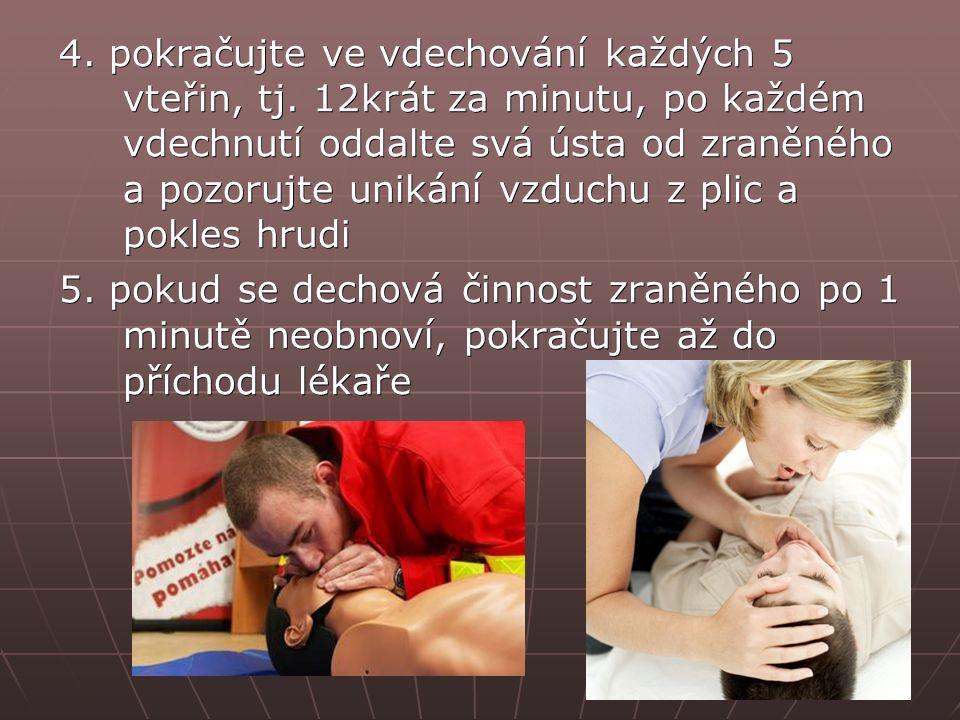 4. pokračujte ve vdechování každých 5 vteřin, tj. 12krát za minutu, po každém vdechnutí oddalte svá ústa od zraněného a pozorujte unikání vzduchu z pl