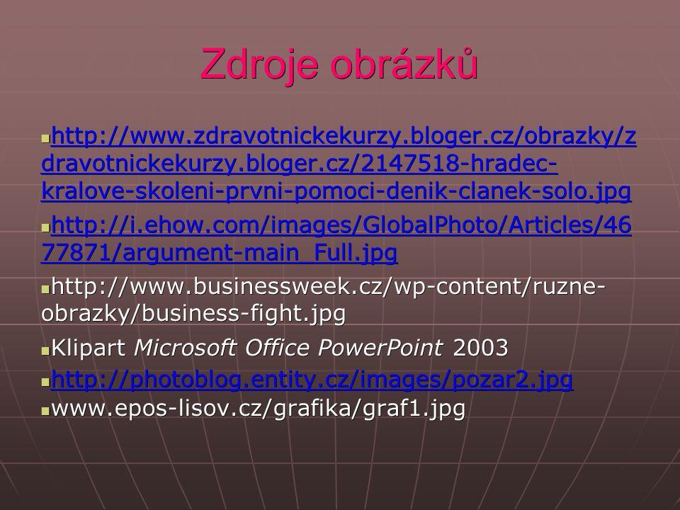 Zdroje obrázků http://www.zdravotnickekurzy.bloger.cz/obrazky/z dravotnickekurzy.bloger.cz/2147518-hradec- kralove-skoleni-prvni-pomoci-denik-clanek-solo.jpg http://www.zdravotnickekurzy.bloger.cz/obrazky/z dravotnickekurzy.bloger.cz/2147518-hradec- kralove-skoleni-prvni-pomoci-denik-clanek-solo.jpg http://www.zdravotnickekurzy.bloger.cz/obrazky/z dravotnickekurzy.bloger.cz/2147518-hradec- kralove-skoleni-prvni-pomoci-denik-clanek-solo.jpg http://www.zdravotnickekurzy.bloger.cz/obrazky/z dravotnickekurzy.bloger.cz/2147518-hradec- kralove-skoleni-prvni-pomoci-denik-clanek-solo.jpg http://i.ehow.com/images/GlobalPhoto/Articles/46 77871/argument-main_Full.jpg http://i.ehow.com/images/GlobalPhoto/Articles/46 77871/argument-main_Full.jpg http://i.ehow.com/images/GlobalPhoto/Articles/46 77871/argument-main_Full.jpg http://i.ehow.com/images/GlobalPhoto/Articles/46 77871/argument-main_Full.jpg http://www.businessweek.cz/wp-content/ruzne- obrazky/business-fight.jpg http://www.businessweek.cz/wp-content/ruzne- obrazky/business-fight.jpg Klipart Microsoft Office PowerPoint 2003 Klipart Microsoft Office PowerPoint 2003 http://photoblog.entity.cz/images/pozar2.jpg http://photoblog.entity.cz/images/pozar2.jpg http://photoblog.entity.cz/images/pozar2.jpg www.epos-lisov.cz/grafika/graf1.jpg www.epos-lisov.cz/grafika/graf1.jpg