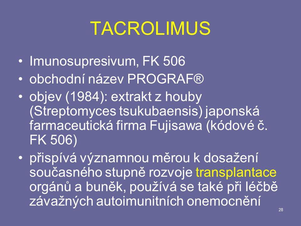 28 TACROLIMUS Imunosupresivum, FK 506 obchodní název PROGRAF® objev (1984): extrakt z houby (Streptomyces tsukubaensis) japonská farmaceutická firma Fujisawa (kódové č.