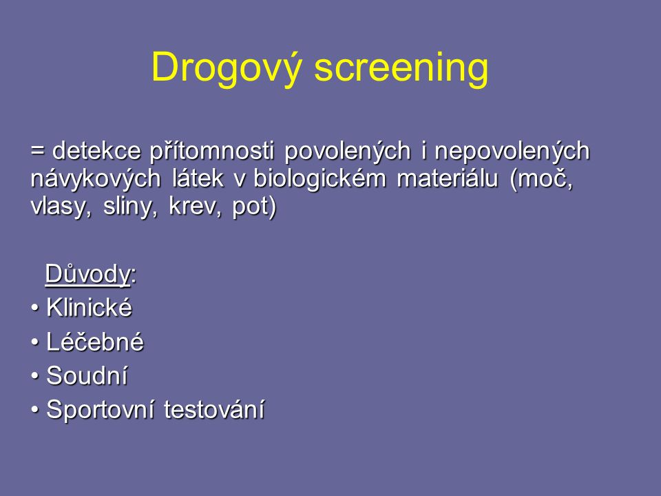 Drogový screening = detekce přítomnosti povolených i nepovolených návykových látek v biologickém materiálu (moč, vlasy, sliny, krev, pot) Důvody: Důvody: Klinické Klinické Léčebné Léčebné Soudní Soudní Sportovní testování Sportovní testování