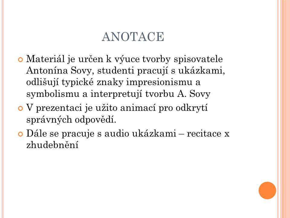 ANOTACE Materiál je určen k výuce tvorby spisovatele Antonína Sovy, studenti pracují s ukázkami, odlišují typické znaky impresionismu a symbolismu a interpretují tvorbu A.