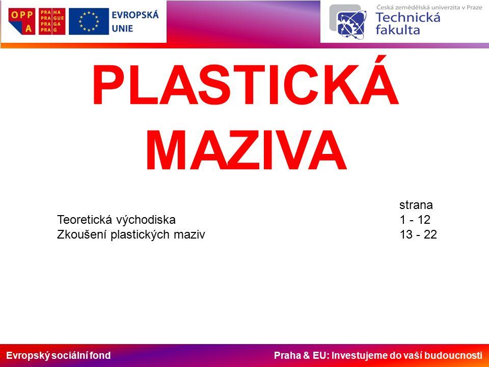 Evropský sociální fond Praha & EU: Investujeme do vaší budoucnosti -jedná se o koloidní soustavy, v nichž spojitou /dispergující) fázi vytváří mazací olej a dispergovanou fází (zpevňovadlem) je tuhá látka, která ve formě souvislé kostry spojitě prostupuje kapalnou fází soustavy Výhody plastických maziv: 1)nevytékají z ložiska, hodí se i pro ložiska netěsná (ložisko má zaručeně dostatek maziva); 2)malé manipulační ztráty rozlitím a odstřikem (dobrá přilnavost); 3)mazací systém se plní v delších intervalech i u krátkodobého tukového mazacího systému; 4)mazivo je vhodné i pro přerušovaný a nárazový provoz; 5)vhodné pro mazání silně opotřebených součástí; 6)chrání před znečištěním; 7)dobré konzervační schopnosti (zejména u valivých ložisek).
