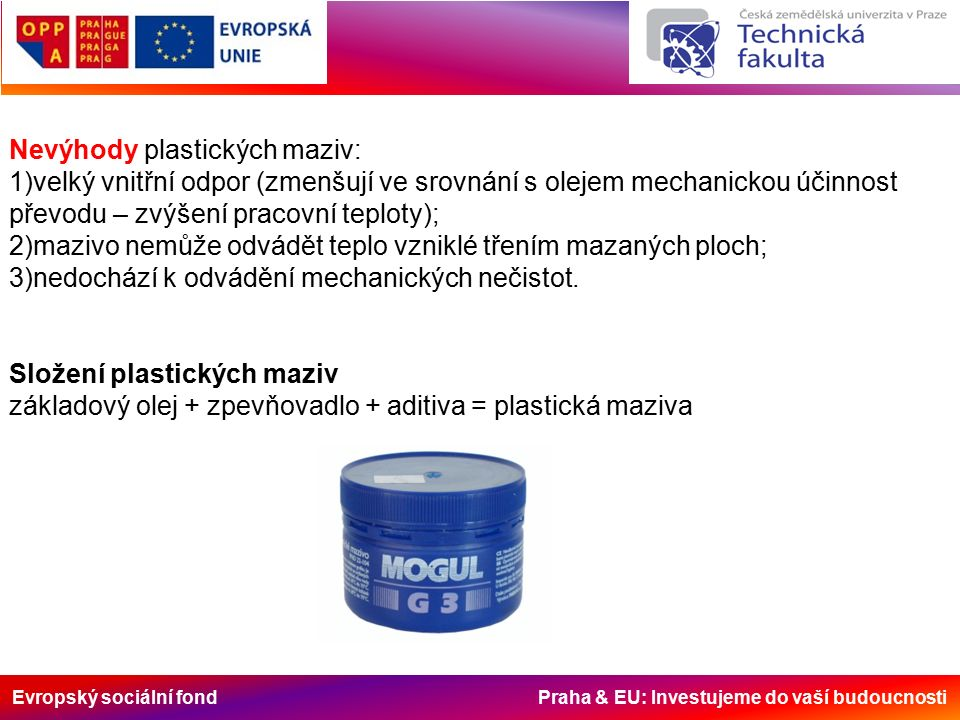 Evropský sociální fond Praha & EU: Investujeme do vaší budoucnosti Nevýhody plastických maziv: 1)velký vnitřní odpor (zmenšují ve srovnání s olejem me