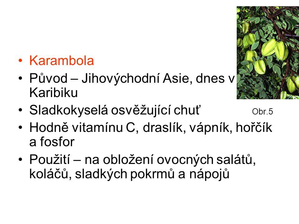 Karambola Původ – Jihovýchodní Asie, dnes v Karibiku Sladkokyselá osvěžující chuť Obr.5 Hodně vitamínu C, draslík, vápník, hořčík a fosfor Použití – na obložení ovocných salátů, koláčů, sladkých pokrmů a nápojů